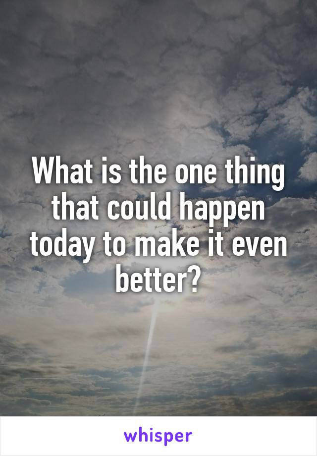 What is the one thing that could happen today to make it even better?