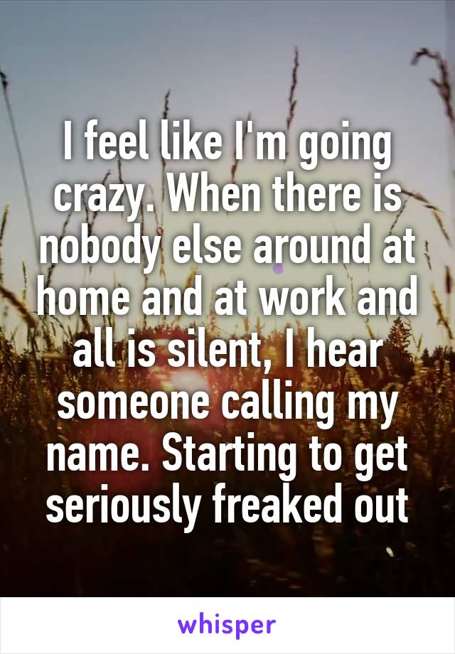 I feel like I'm going crazy. When there is nobody else around at home and at work and all is silent, I hear someone calling my name. Starting to get seriously freaked out
