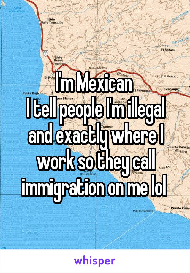 I'm Mexican  I tell people I'm illegal and exactly where I work so they call immigration on me lol