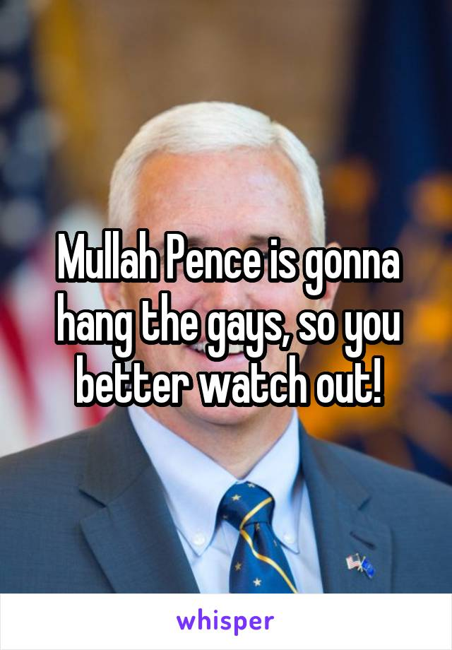 Mullah Pence is gonna hang the gays, so you better watch out!