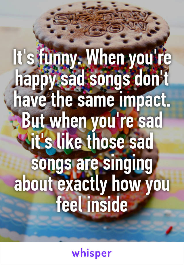 It's funny. When you're happy sad songs don't have the same impact. But when you're sad it's like those sad songs are singing about exactly how you feel inside