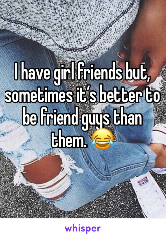 I have girl friends but, sometimes it's better to be friend guys than them. 😂