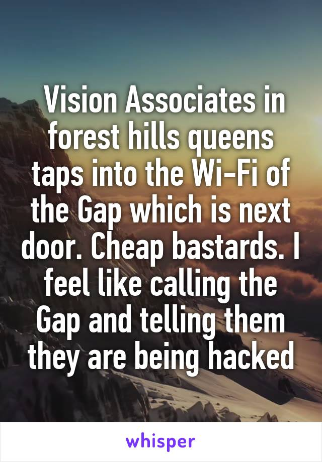 Vision Associates in forest hills queens taps into the Wi-Fi of the Gap which is next door. Cheap bastards. I feel like calling the Gap and telling them they are being hacked