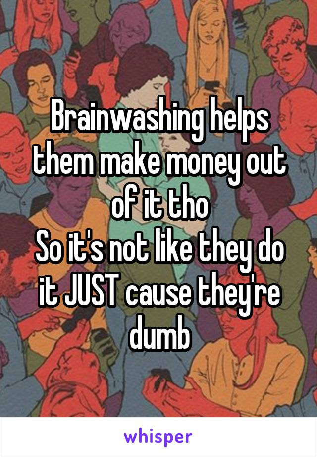 Brainwashing helps them make money out of it tho So it's not like they do it JUST cause they're dumb