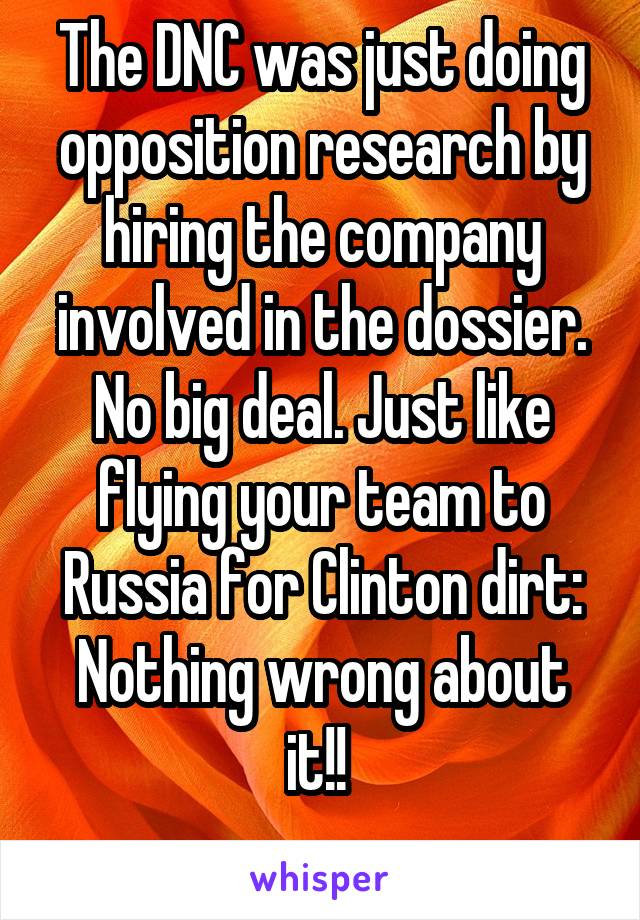 The DNC was just doing opposition research by hiring the company involved in the dossier. No big deal. Just like flying your team to Russia for Clinton dirt: Nothing wrong about it!!
