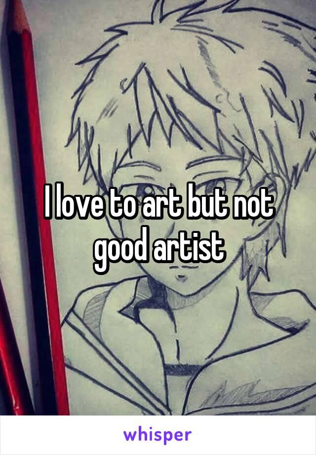 I love to art but not good artist