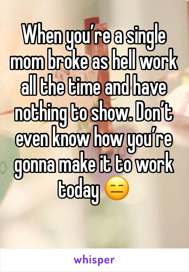 When you're a single mom broke as hell work all the time and have nothing to show. Don't even know how you're gonna make it to work today 😑