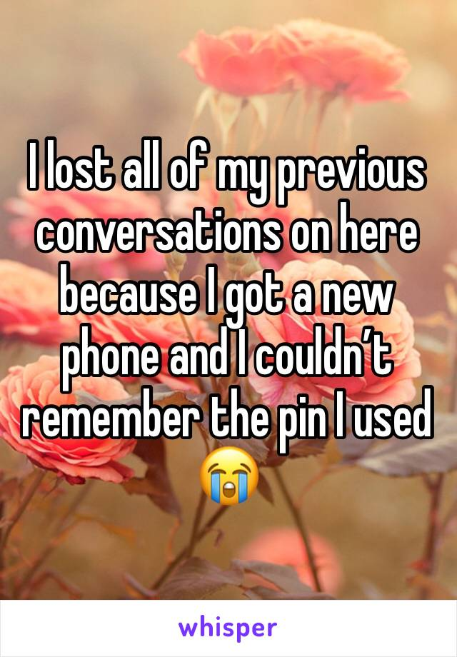 I lost all of my previous conversations on here because I got a new phone and I couldn't remember the pin I used 😭