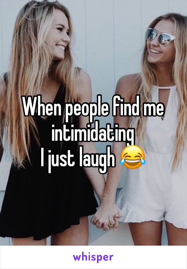 When people find me intimidating  I just laugh 😂