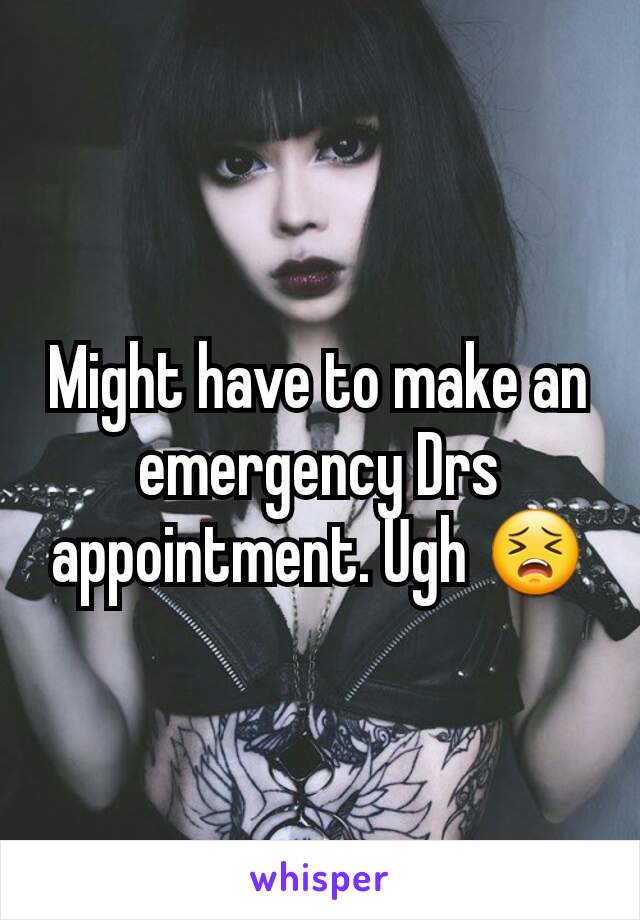 Might have to make an emergency Drs appointment. Ugh 😣