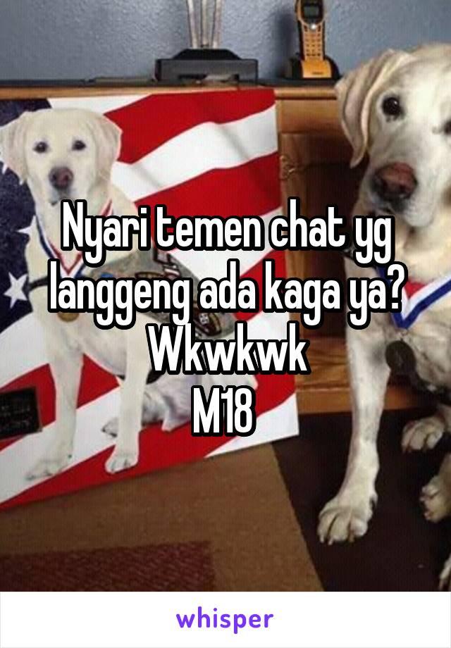 Nyari temen chat yg langgeng ada kaga ya? Wkwkwk M18