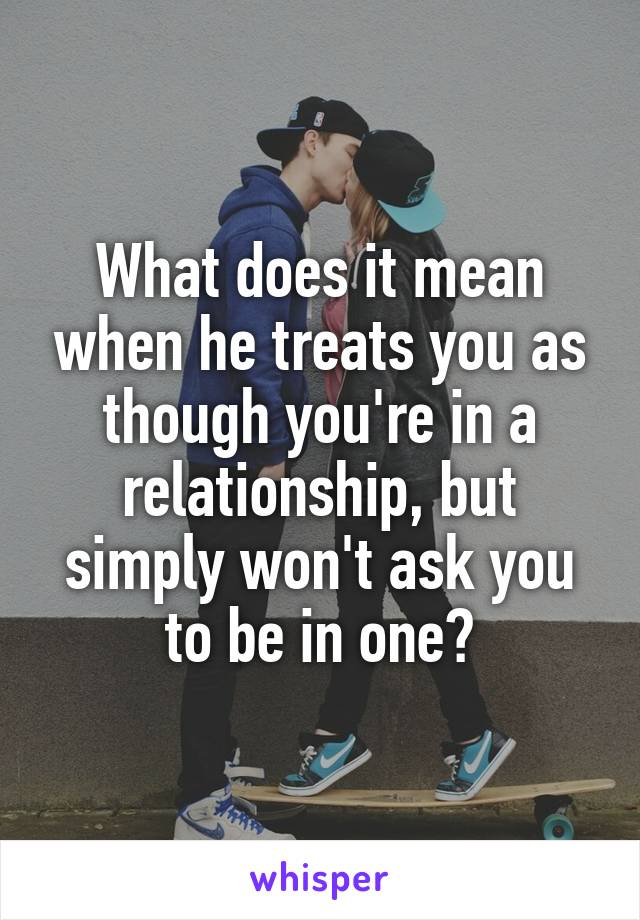 What does it mean when he treats you as though you're in a relationship, but simply won't ask you to be in one?