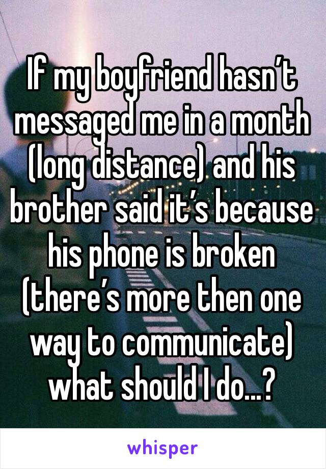 If my boyfriend hasn't messaged me in a month (long distance) and his brother said it's because his phone is broken (there's more then one way to communicate) what should I do...?