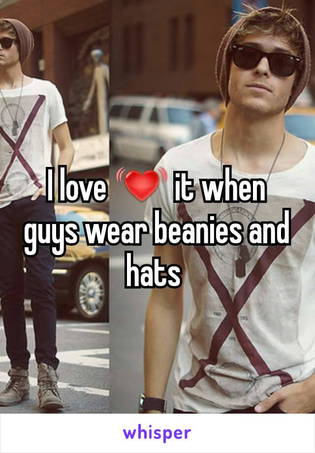 I love 💓 it when guys wear beanies and hats