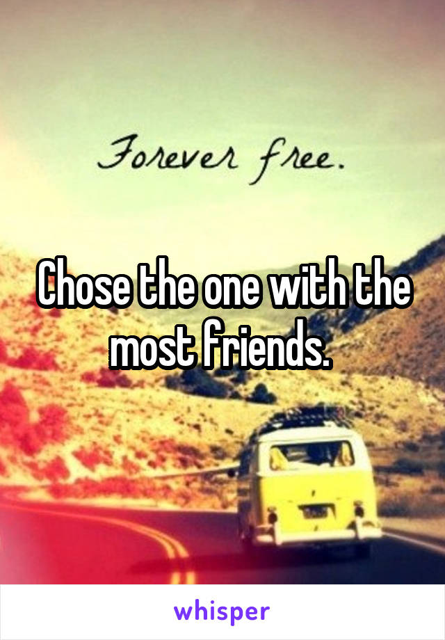Chose the one with the most friends.