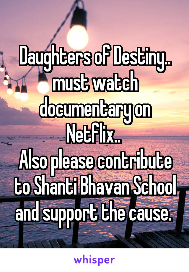 Daughters of Destiny.. must watch documentary on Netflix..  Also please contribute to Shanti Bhavan School and support the cause.