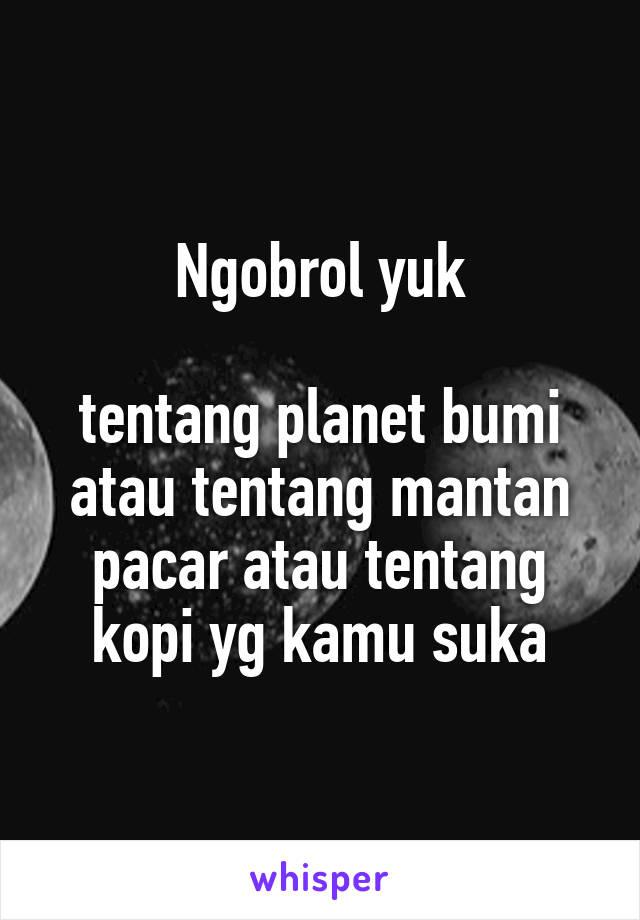 Ngobrol yuk  tentang planet bumi atau tentang mantan pacar atau tentang kopi yg kamu suka