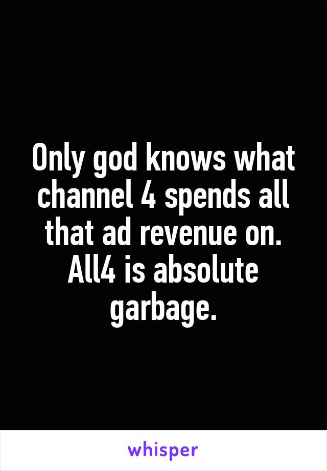 Only god knows what channel 4 spends all that ad revenue on. All4 is absolute garbage.