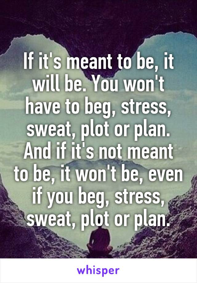 If it's meant to be, it will be. You won't have to beg, stress, sweat, plot or plan. And if it's not meant to be, it won't be, even if you beg, stress, sweat, plot or plan.