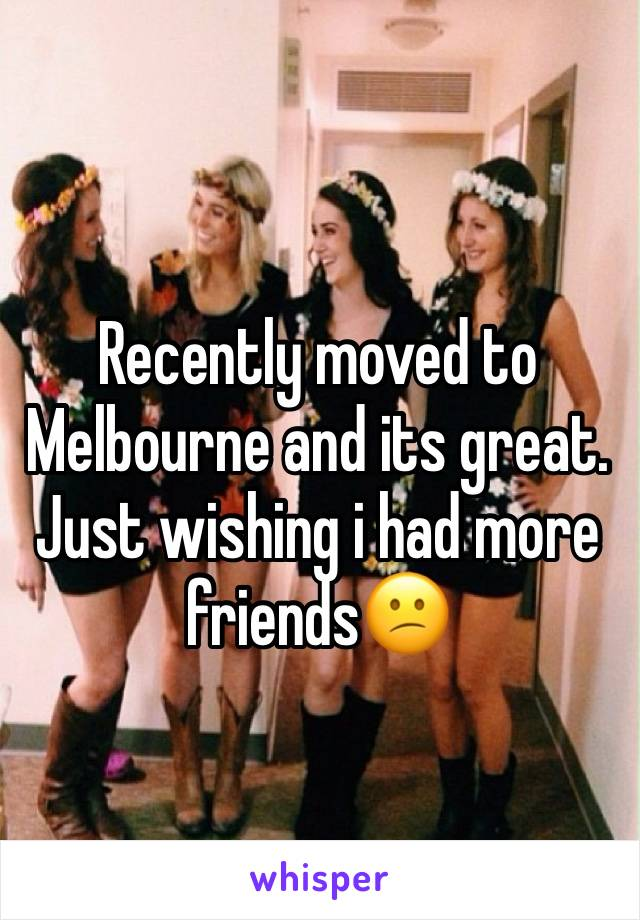 Recently moved to Melbourne and its great. Just wishing i had more friends😕
