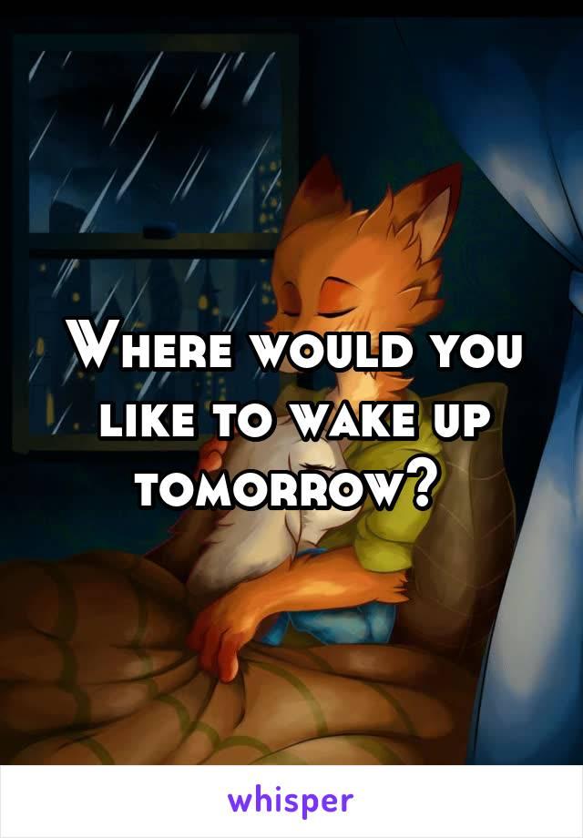 Where would you like to wake up tomorrow?