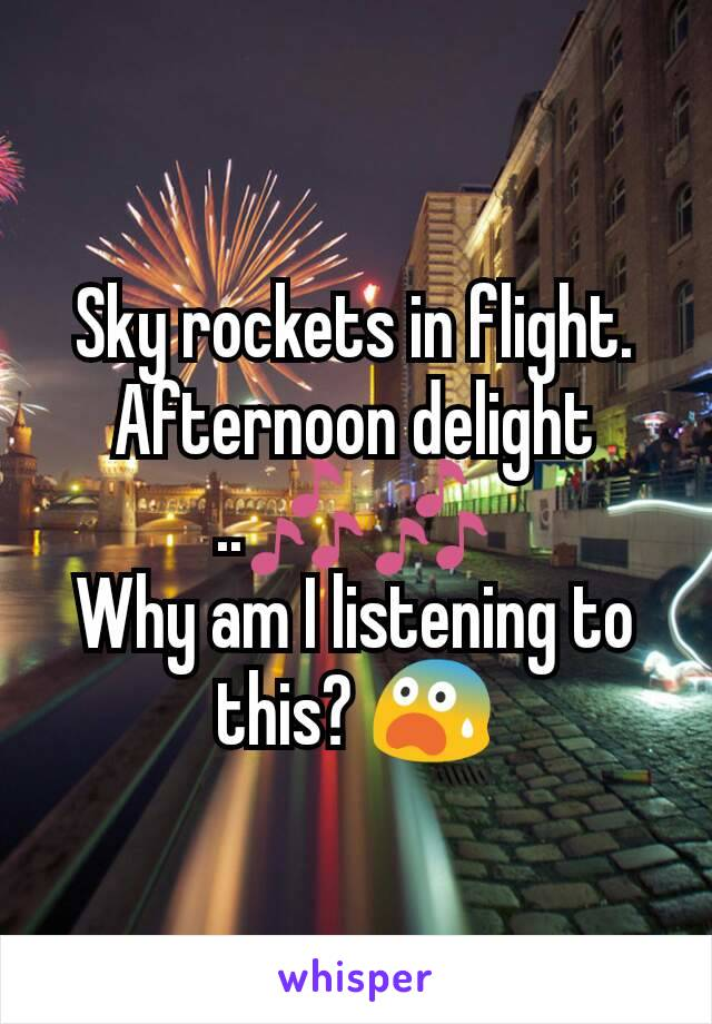 Sky rockets in flight.  Afternoon delight ..🎶🎶 Why am I listening to this? 😨