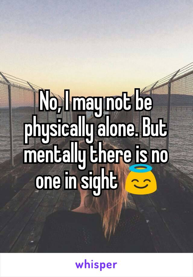 No, I may not be physically alone. But mentally there is no one in sight 😇