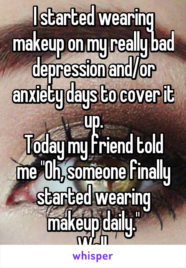 """I started wearing makeup on my really bad depression and/or anxiety days to cover it up. Today my friend told me """"Oh, someone finally started wearing makeup daily."""" Well."""