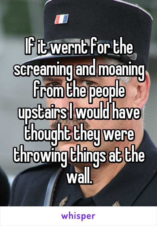 If it wernt for the screaming and moaning from the people upstairs I would have thought they were throwing things at the wall.