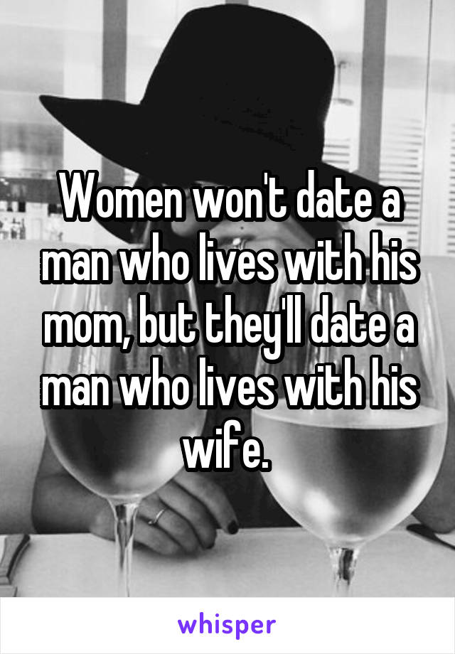 Women won't date a man who lives with his mom, but they'll date a man who lives with his wife.