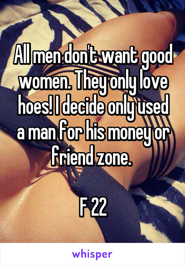 All men don't want good women. They only love hoes! I decide only used a man for his money or friend zone.   F 22