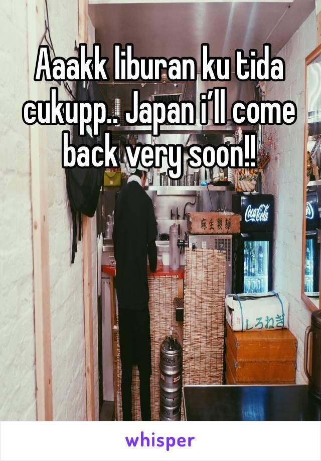 Aaakk liburan ku tida cukupp.. Japan i'll come back very soon!!
