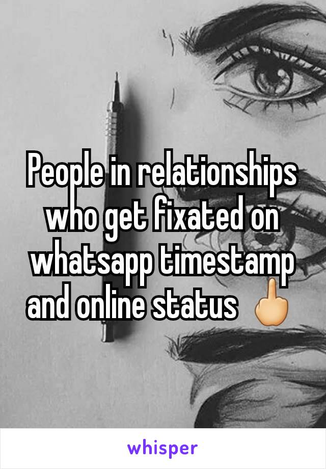 People in relationships who get fixated on whatsapp timestamp and online status 🖕