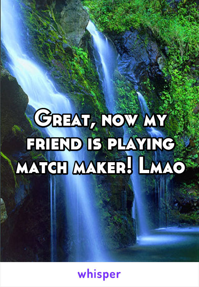 Great, now my friend is playing match maker! Lmao
