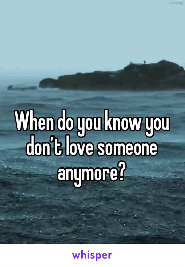 When do you know you don't love someone anymore?