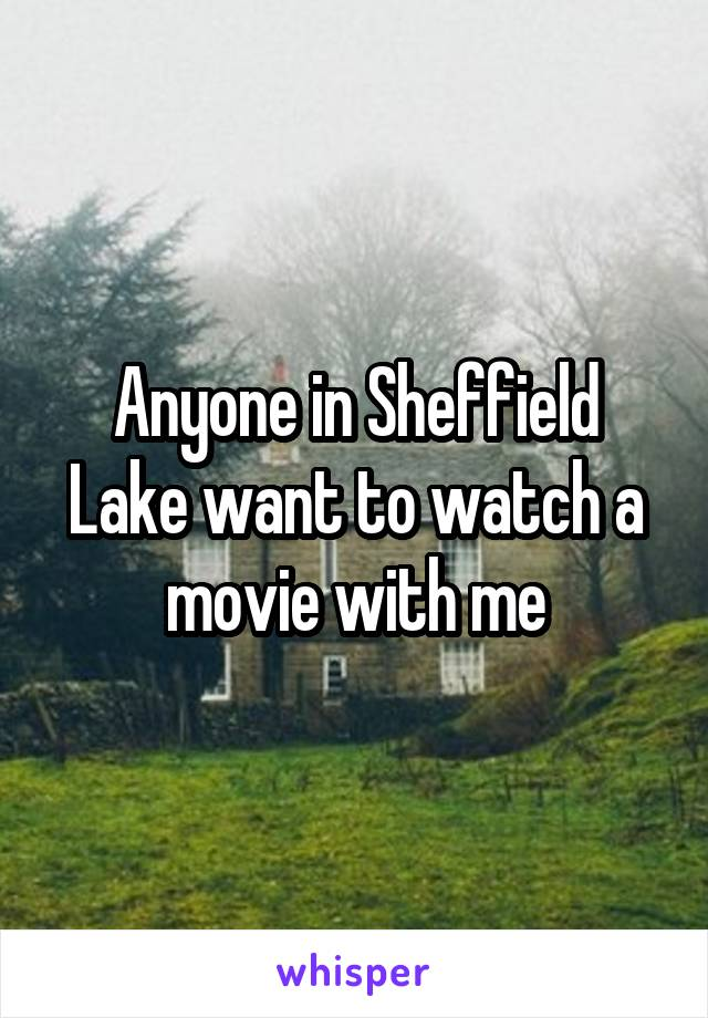 Anyone in Sheffield Lake want to watch a movie with me