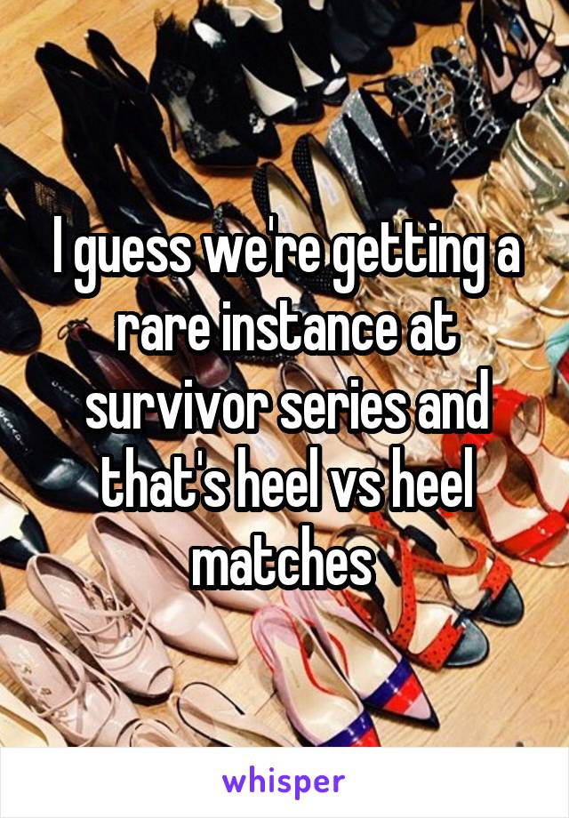 I guess we're getting a rare instance at survivor series and that's heel vs heel matches