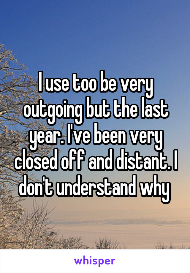 I use too be very outgoing but the last year. I've been very closed off and distant. I don't understand why