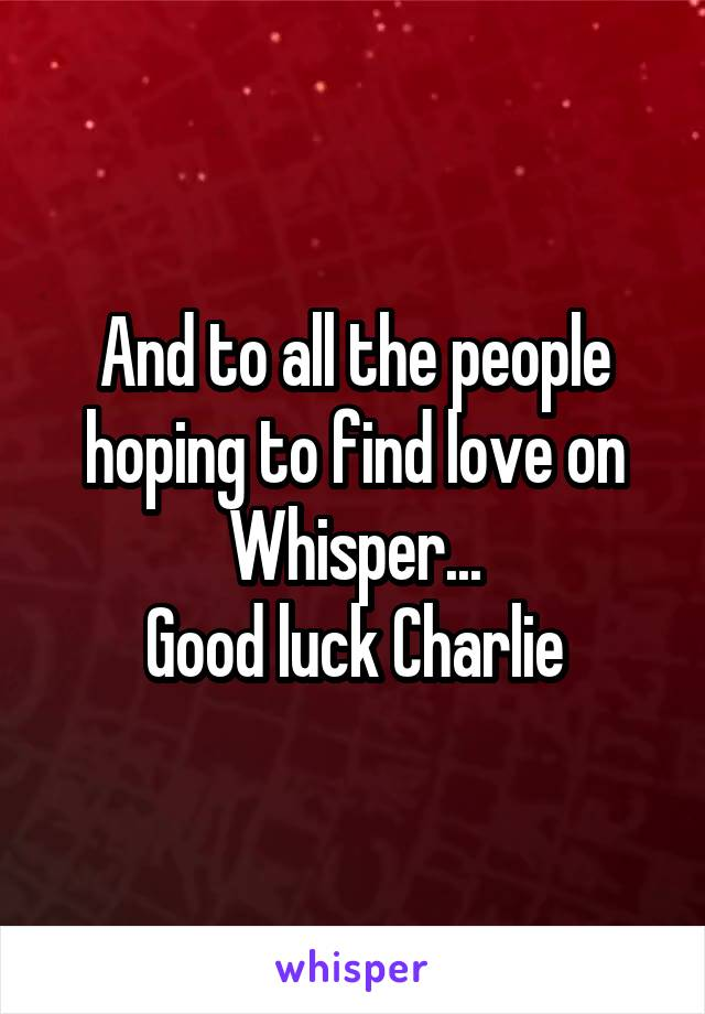 And to all the people hoping to find love on Whisper... Good luck Charlie