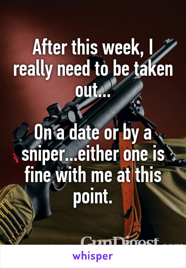 After this week, I really need to be taken out...  On a date or by a sniper...either one is fine with me at this point.