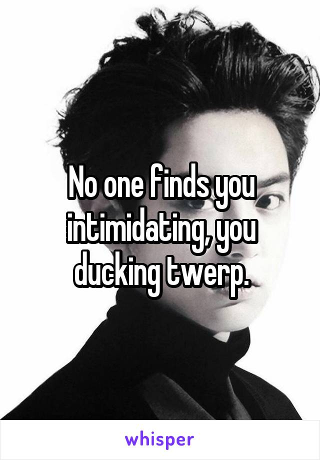 No one finds you intimidating, you ducking twerp.