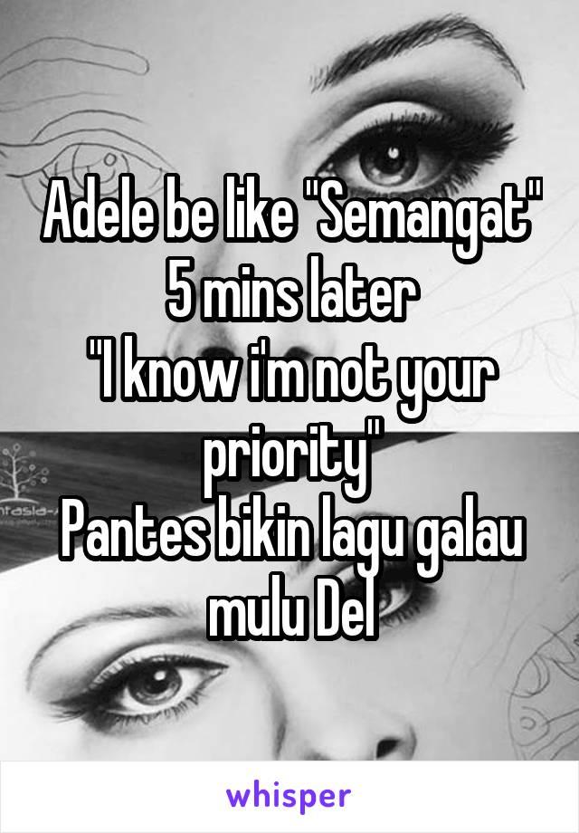 "Adele be like ""Semangat"" 5 mins later ""I know i'm not your priority"" Pantes bikin lagu galau mulu Del"