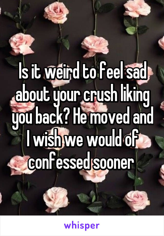 Is it weird to feel sad about your crush liking you back? He moved and I wish we would of confessed sooner