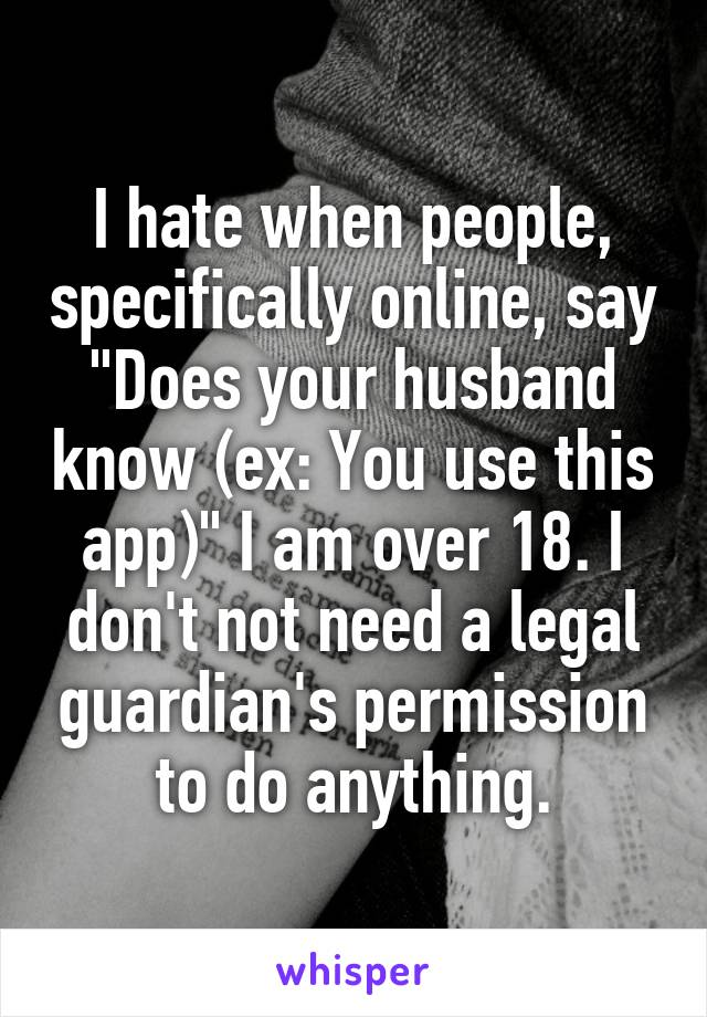 """I hate when people, specifically online, say """"Does your husband know (ex: You use this app)"""" I am over 18. I don't not need a legal guardian's permission to do anything."""