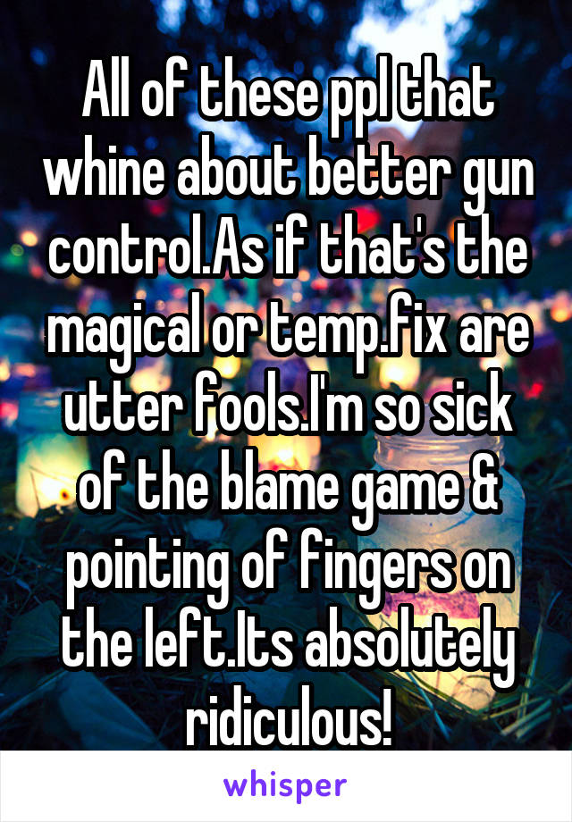 All of these ppl that whine about better gun control.As if that's the magical or temp.fix are utter fools.I'm so sick of the blame game & pointing of fingers on the left.Its absolutely ridiculous!