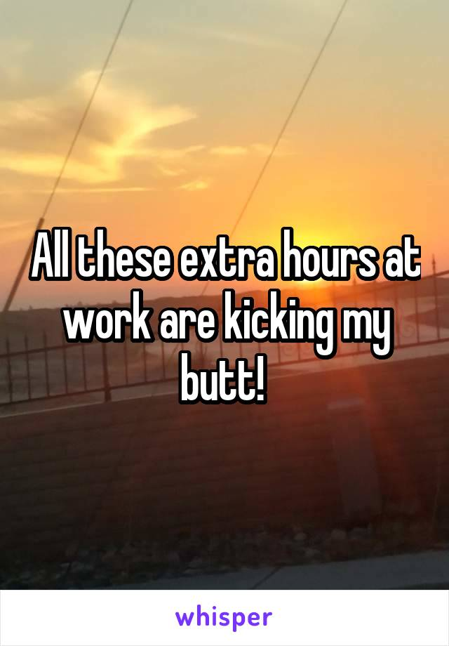 All these extra hours at work are kicking my butt!