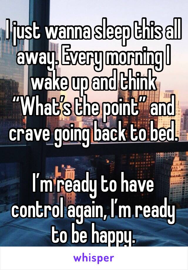 """I just wanna sleep this all away. Every morning I wake up and think """"What's the point"""" and crave going back to bed.   I'm ready to have control again, I'm ready to be happy."""