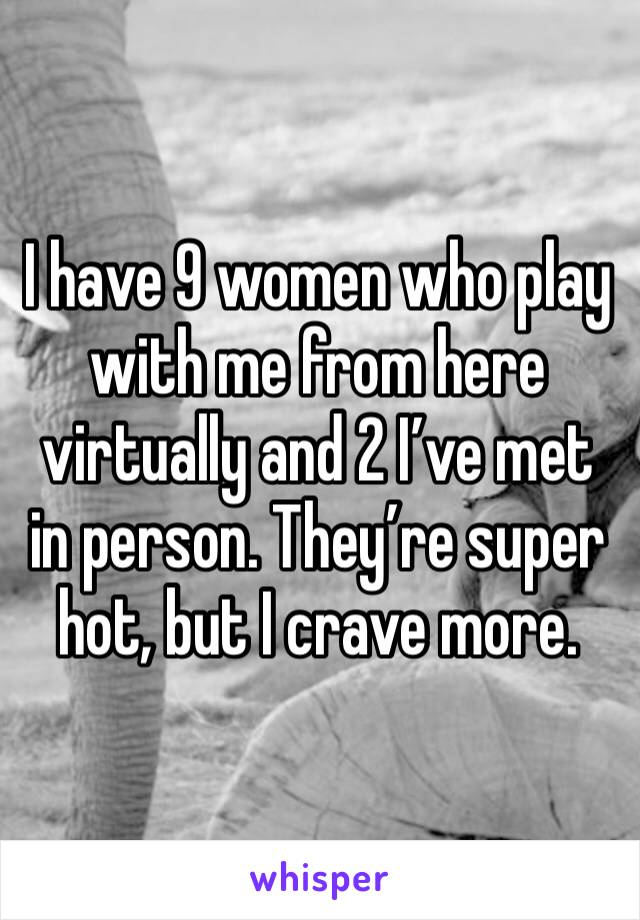 I have 9 women who play with me from here virtually and 2 I've met in person. They're super hot, but I crave more.