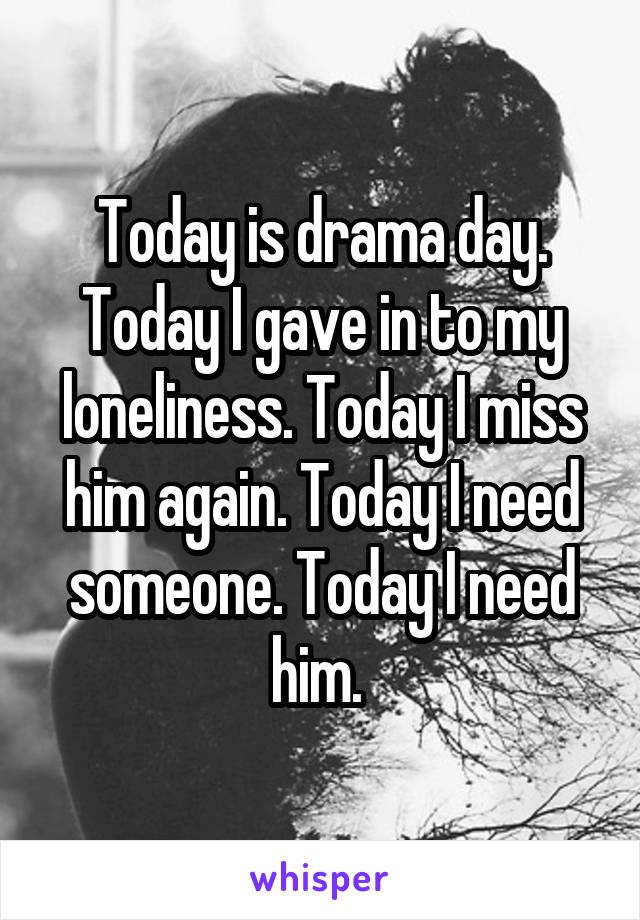 Today is drama day. Today I gave in to my loneliness. Today I miss him again. Today I need someone. Today I need him.