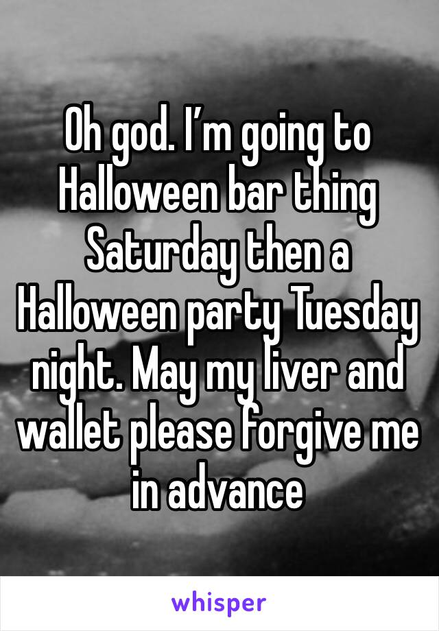 Oh god. I'm going to Halloween bar thing Saturday then a Halloween party Tuesday night. May my liver and wallet please forgive me in advance